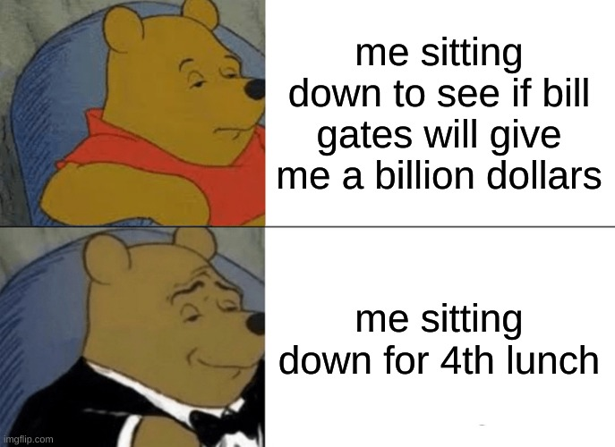bill gates vs 4th lunch |  me sitting down to see if bill gates will give me a billion dollars; me sitting down for 4th lunch | image tagged in memes,tuxedo winnie the pooh | made w/ Imgflip meme maker