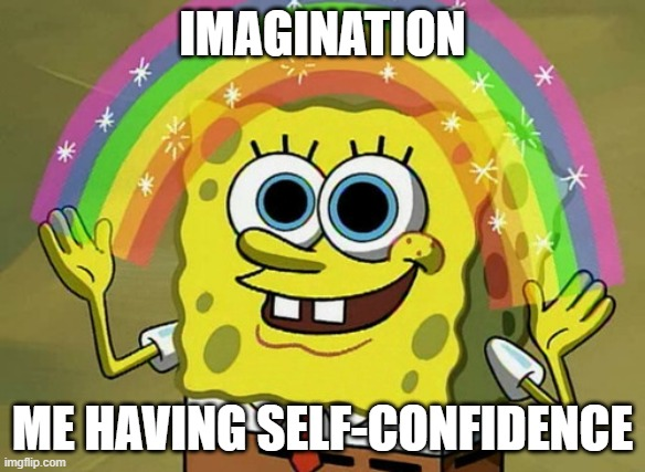 Imagination Spongebob |  IMAGINATION; ME HAVING SELF-CONFIDENCE | image tagged in memes,imagination spongebob | made w/ Imgflip meme maker