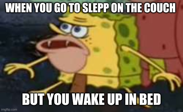 Spongegar Meme |  WHEN YOU GO TO SLEPP ON THE COUCH; BUT YOU WAKE UP IN BED | image tagged in memes,spongegar | made w/ Imgflip meme maker