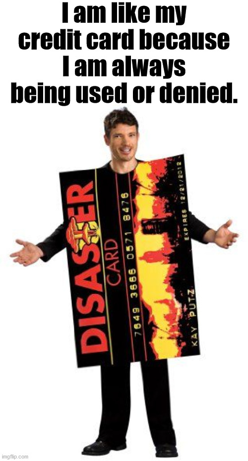 Being checked all the time with balance issues. |  I am like my credit card because I am always being used or denied. | image tagged in credit card,denied,daily abuse,and just like that,be like | made w/ Imgflip meme maker