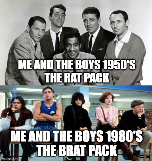 The Rat Pack vs The Brat Pack. Let's Vote on 'Em....and Go! |  ME AND THE BOYS 1950'S THE RAT PACK; ME AND THE BOYS 1980'S THE BRAT PACK | image tagged in brat pack,rat pack,1980's,1950s,decisions decisions | made w/ Imgflip meme maker