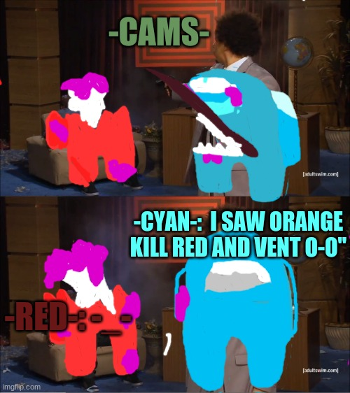 "Can we just ignore this took me an hour to make and it's not even perfect |  -CAMS-; -CYAN-:  I SAW ORANGE KILL RED AND VENT O-O""; -RED-: -_- 