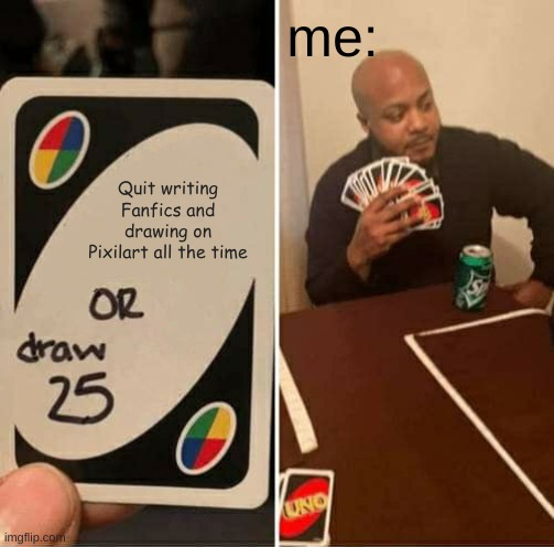 PrOcRaStInAtIoN |  me:; Quit writing Fanfics and drawing on Pixilart all the time | image tagged in memes,uno draw 25 cards | made w/ Imgflip meme maker
