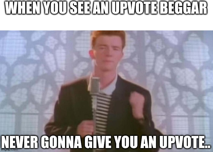 Rickroll in the comments. |  WHEN YOU SEE AN UPVOTE BEGGAR; NEVER GONNA GIVE YOU AN UPVOTE.. | image tagged in never gonna give you up | made w/ Imgflip meme maker