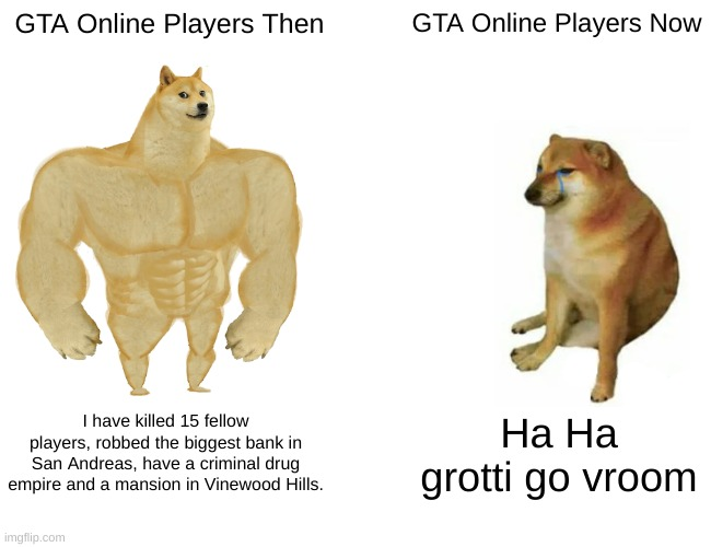 GTA ONLINE |  GTA Online Players Then; GTA Online Players Now; I have killed 15 fellow players, robbed the biggest bank in San Andreas, have a criminal drug empire and a mansion in Vinewood Hills. Ha Ha grotti go vroom | image tagged in memes,buff doge vs cheems | made w/ Imgflip meme maker