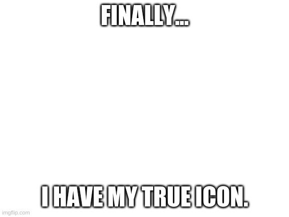 Blank White Template |  FINALLY... I HAVE MY TRUE ICON. | image tagged in blank white template | made w/ Imgflip meme maker