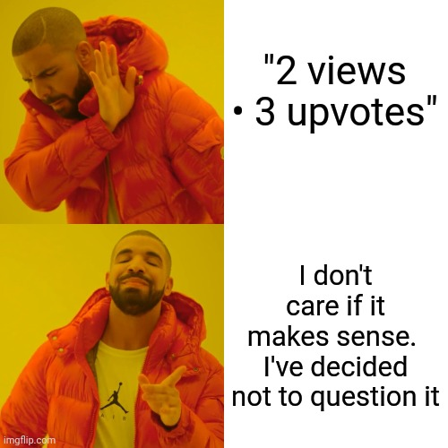 "What The?  Then Again Do I Really Care?  Turns Out ... I Don't |  ""2 views • 3 upvotes""; I don't care if it makes sense.  I've decided not to question it 