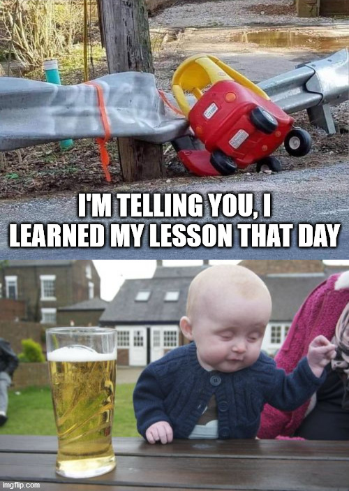 Don't drink and drive. Drive then drink |  I'M TELLING YOU, I LEARNED MY LESSON THAT DAY | image tagged in memes,drunk baby,drunk driving | made w/ Imgflip meme maker