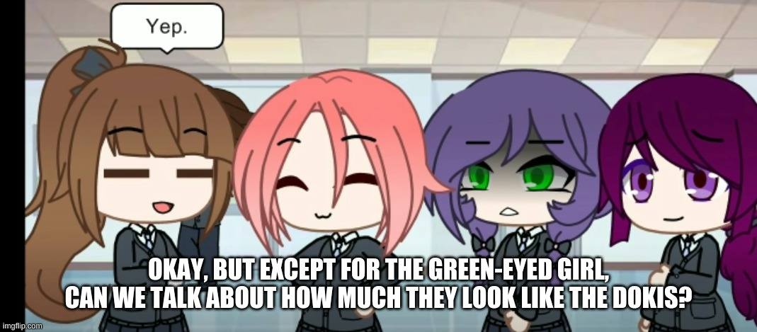 they do |  OKAY, BUT EXCEPT FOR THE GREEN-EYED GIRL, CAN WE TALK ABOUT HOW MUCH THEY LOOK LIKE THE DOKIS? | made w/ Imgflip meme maker