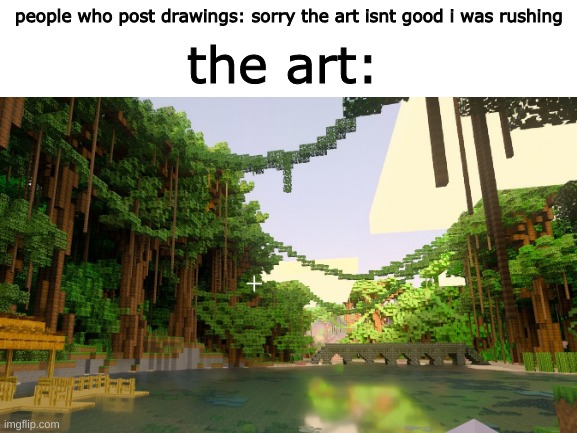 the art:; people who post drawings: sorry the art isnt good i was rushing | image tagged in art,realistic | made w/ Imgflip meme maker