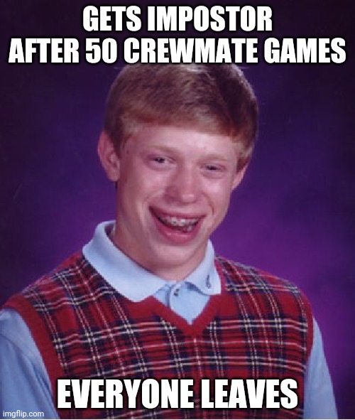 Bad Luck Brian |  GETS IMPOSTOR AFTER 50 CREWMATE GAMES; EVERYONE LEAVES | image tagged in memes,bad luck brian | made w/ Imgflip meme maker