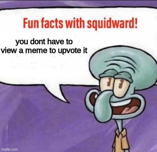 Fun Facts with Squidward | you dont have to view a meme to upvote it | image tagged in fun facts with squidward | made w/ Imgflip meme maker