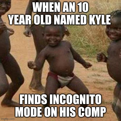 Third World Success Kid Meme |  WHEN AN 10 YEAR OLD NAMED KYLE; FINDS INCOGNITO MODE ON HIS COMP | image tagged in memes,third world success kid | made w/ Imgflip meme maker