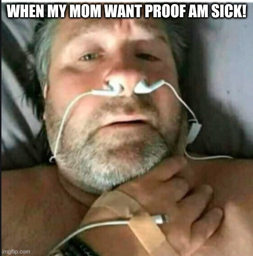Am sick very sick. |  WHEN MY MOM WANT PROOF AM SICK! | image tagged in sick | made w/ Imgflip meme maker