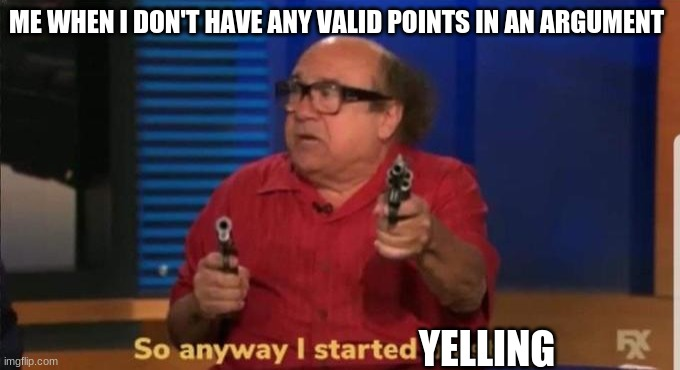Devito.jpg |  ME WHEN I DON'T HAVE ANY VALID POINTS IN AN ARGUMENT; YELLING | image tagged in started blasting,argue,danny devito | made w/ Imgflip meme maker