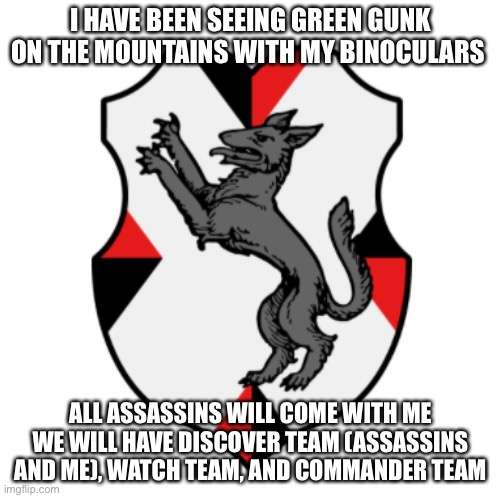 Cronnian Crest |  I HAVE BEEN SEEING GREEN GUNK ON THE MOUNTAINS WITH MY BINOCULARS; ALL ASSASSINS WILL COME WITH ME WE WILL HAVE DISCOVER TEAM (ASSASSINS AND ME), WATCH TEAM, AND COMMANDER TEAM | image tagged in cronnian crest | made w/ Imgflip meme maker