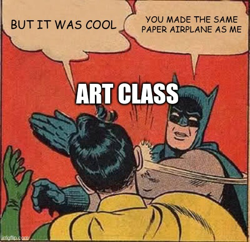 when your friend gets creative in art class |  BUT IT WAS COOL; YOU MADE THE SAME PAPER AIRPLANE AS ME; ART CLASS | image tagged in memes,batman slapping robin | made w/ Imgflip meme maker