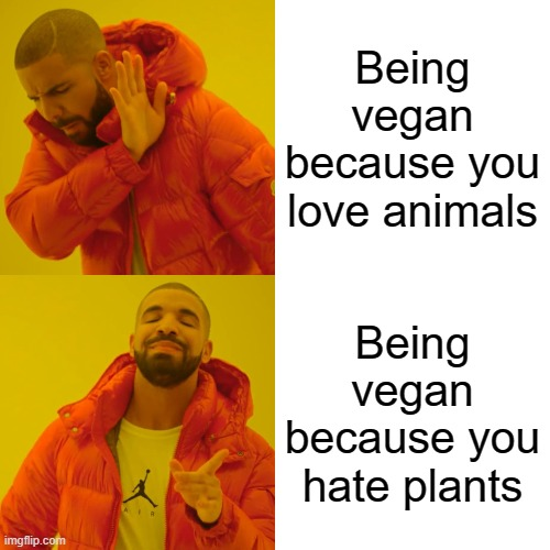 Drake Hotline Bling Meme |  Being vegan because you love animals; Being vegan because you hate plants | image tagged in memes,drake hotline bling | made w/ Imgflip meme maker