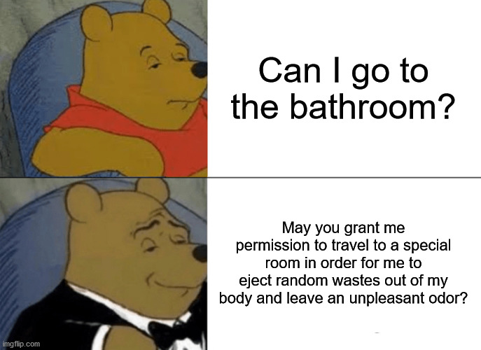Tuxedo Winnie The Pooh |  Can I go to the bathroom? May you grant me permission to travel to a special room in order for me to eject random wastes out of my body and leave an unpleasant odor? | image tagged in memes,tuxedo winnie the pooh | made w/ Imgflip meme maker