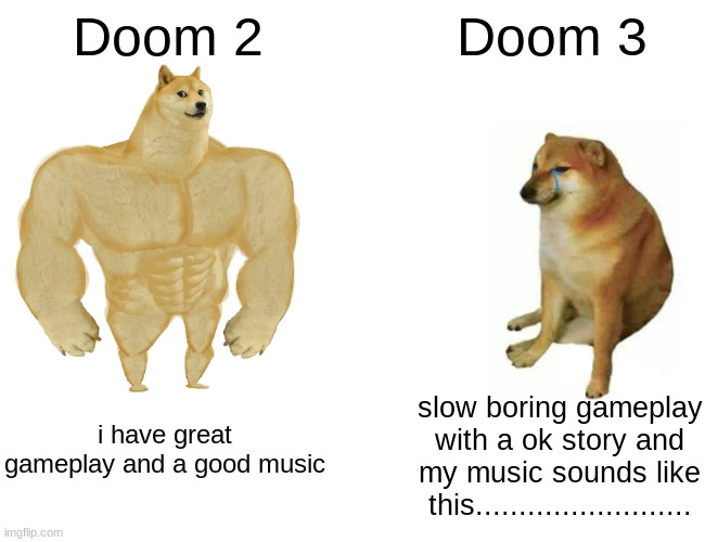 opinion |  Doom 2; Doom 3; slow boring gameplay with a ok story and my music sounds like this......................... i have great gameplay and a good music | image tagged in memes,buff doge vs cheems,doom | made w/ Imgflip meme maker