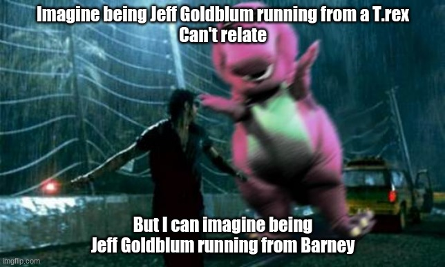Jeff Goldblum & Barney |  Imagine being Jeff Goldblum running from a T.rex Can't relate; But I can imagine being Jeff Goldblum running from Barney | image tagged in barney,jurassic park t rex | made w/ Imgflip meme maker