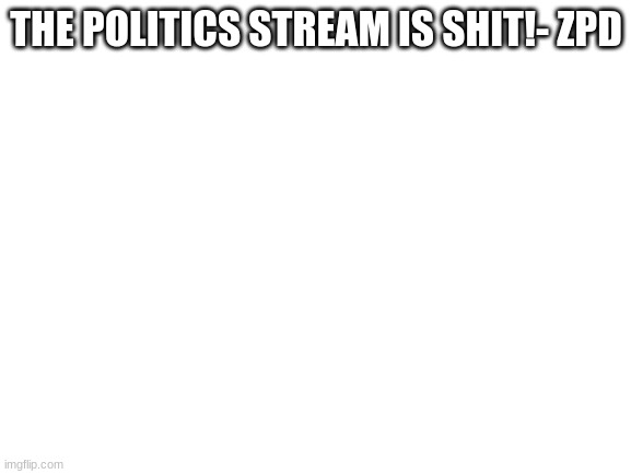 Blank White Template |  THE POLITICS STREAM IS SHIT!- ZPD | image tagged in blank white template | made w/ Imgflip meme maker