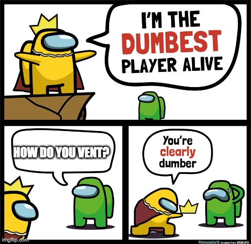 Among Us dumbest player |  HOW DO YOU VENT? | image tagged in among us dumbest player | made w/ Imgflip meme maker