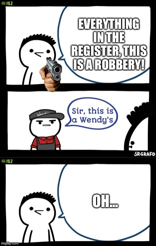 Lol |  EVERYTHING IN THE REGISTER, THIS IS A ROBBERY! OH... | image tagged in sir this is a wendys | made w/ Imgflip meme maker