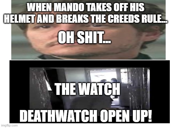 Help, running out of ideas |  WHEN MANDO TAKES OFF HIS HELMET AND BREAKS THE CREEDS RULE... OH SHIT... THE WATCH; DEATHWATCH OPEN UP! | image tagged in funny | made w/ Imgflip meme maker