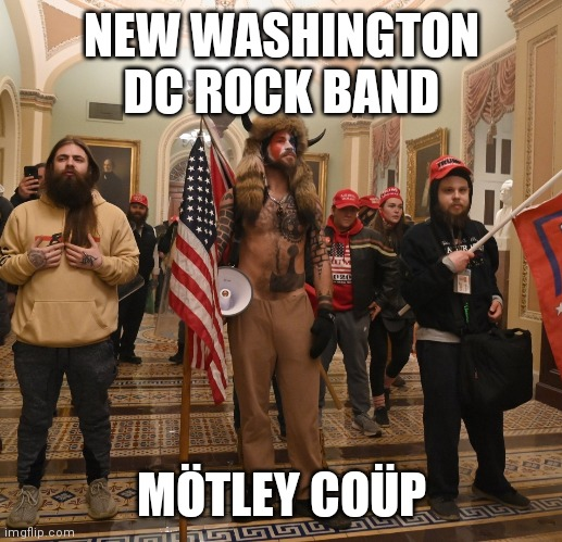 New Washington DC rock band |  NEW WASHINGTON DC ROCK BAND; MÖTLEY COÜP | image tagged in three trump fans in capitol | made w/ Imgflip meme maker