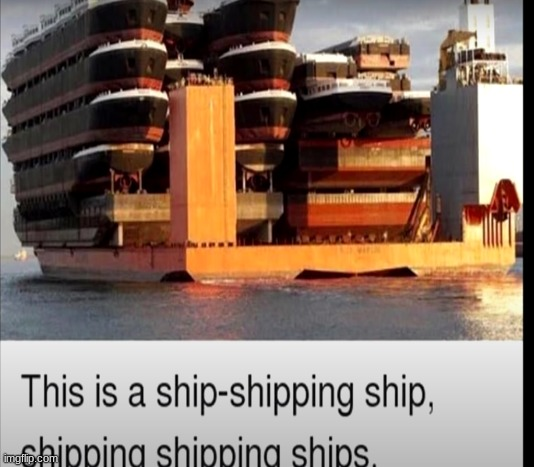 Ship Shipping Ship Shipping Shipping Ships | image tagged in so true memes | made w/ Imgflip meme maker
