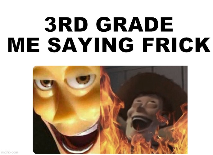 Satanic Woody |  3RD GRADE ME SAYING FRICK | image tagged in satanic woody | made w/ Imgflip meme maker