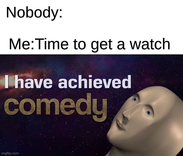 I have achieved comedy |  Nobody:; Me:Time to get a watch | image tagged in i have achieved comedy,wow,woo woo | made w/ Imgflip meme maker