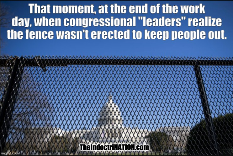 "LIVE TRUTHCAST 6:15 PST NIGHTLY |  That moment, at the end of the work day, when congressional ""leaders"" realize the fence wasn't erected to keep people out. TheIndoctriNATION.com 