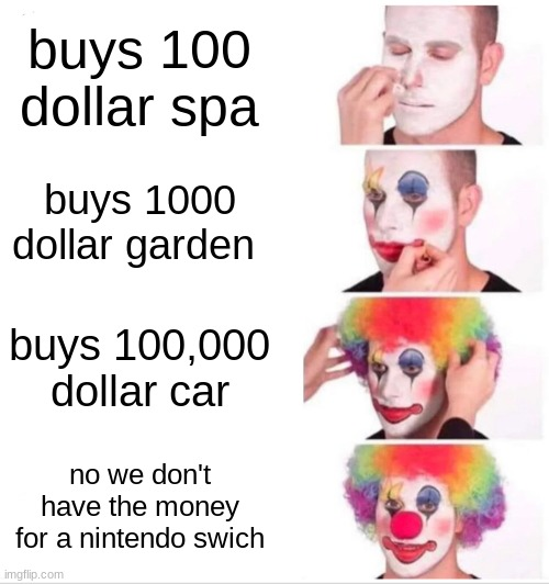 Clown Applying Makeup |  buys 100 dollar spa; buys 1000 dollar garden; buys 100,000 dollar car; no we don't have the money for a nintendo swich | image tagged in memes,clown applying makeup | made w/ Imgflip meme maker