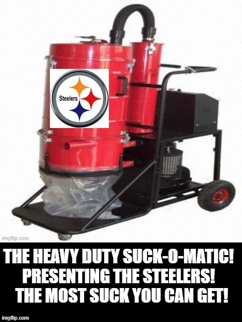 The Suck-O-Matic! |  THE HEAVY DUTY SUCK-O-MATIC! PRESENTING THE STEELERS!   THE MOST SUCK YOU CAN GET! | image tagged in steelers | made w/ Imgflip meme maker