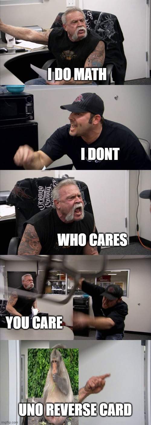 American Chopper Argument Meme |  I DO MATH; I DONT; WHO CARES; YOU CARE; UNO REVERSE CARD | image tagged in memes,american chopper argument | made w/ Imgflip meme maker