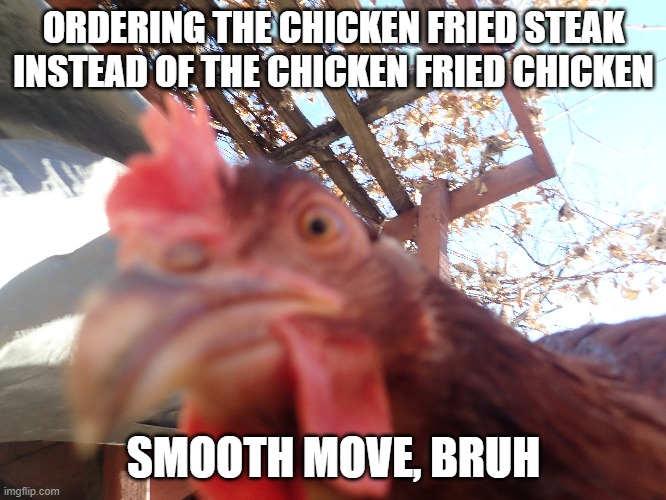 Chicken Fried |  ORDERING THE CHICKEN FRIED STEAK INSTEAD OF THE CHICKEN FRIED CHICKEN; SMOOTH MOVE, BRUH | image tagged in angry chicken,chicken,steak,vegetarian,diet | made w/ Imgflip meme maker