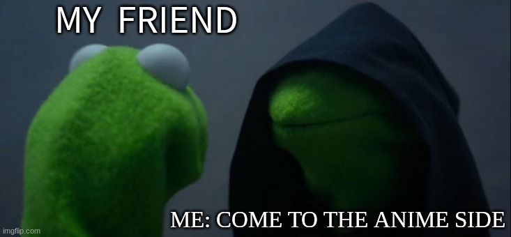 This what happens when you watch anime |  MY  FRIEND; ME: COME TO THE ANIME SIDE | image tagged in memes,evil kermit,anime side | made w/ Imgflip meme maker