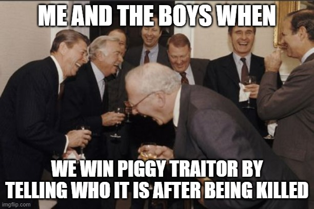 Me and the boys |  ME AND THE BOYS WHEN; WE WIN PIGGY TRAITOR BY TELLING WHO IT IS AFTER BEING KILLED | image tagged in memes,laughing men in suits,me and the boys,traitor,piggy | made w/ Imgflip meme maker