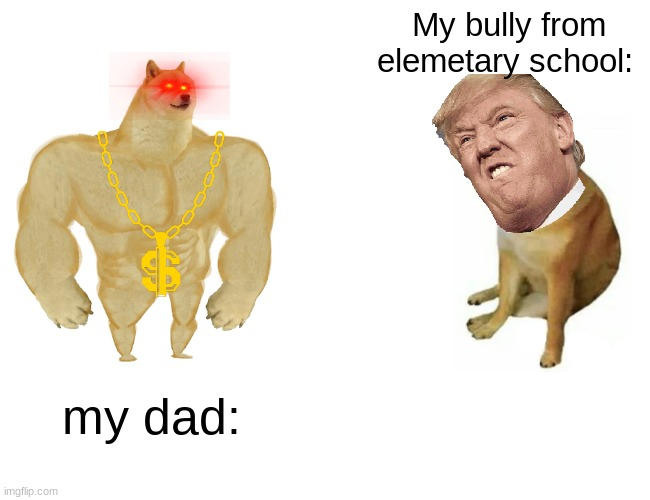 Buff Doge vs. Cheems Meme |  My bully from elemetary school:; my dad: | image tagged in memes,buff doge vs cheems | made w/ Imgflip meme maker