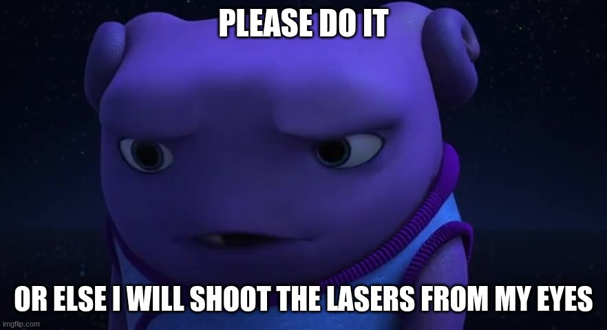 Please do it. |  PLEASE DO IT; OR ELSE I WILL SHOOT THE LASERS FROM MY EYES | image tagged in home,oh,tip | made w/ Imgflip meme maker