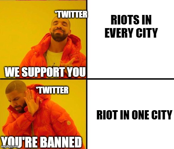 Double Standards |  *TWITTER; RIOTS IN EVERY CITY; WE SUPPORT YOU; *TWITTER; RIOT IN ONE CITY; YOU'RE BANNED | image tagged in drake yes no reverse | made w/ Imgflip meme maker