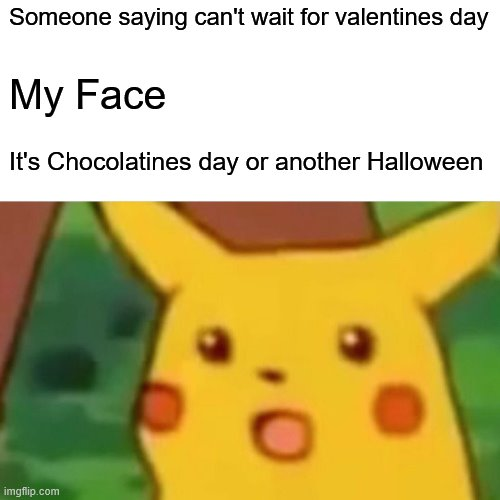 Let's have another Halloween Please |  Someone saying can't wait for valentines day; My Face; It's Chocolatines day or another Halloween | image tagged in memes,surprised pikachu | made w/ Imgflip meme maker