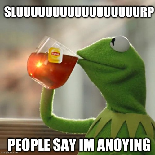 sluuuuuuuuurp |  SLUUUUUUUUUUUUUUUUURP; PEOPLE SAY IM ANOYING | image tagged in memes,but that's none of my business,kermit the frog | made w/ Imgflip meme maker