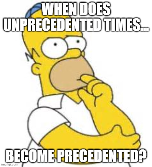 Unprecedented times |  WHEN DOES UNPRECEDENTED TIMES... BECOME PRECEDENTED? | image tagged in homer simpson hmmmm | made w/ Imgflip meme maker