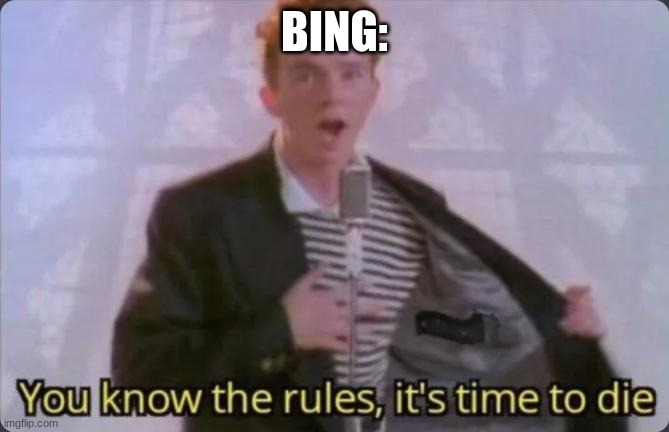 You know the rules, it's time to die | BING: | image tagged in you know the rules it's time to die | made w/ Imgflip meme maker