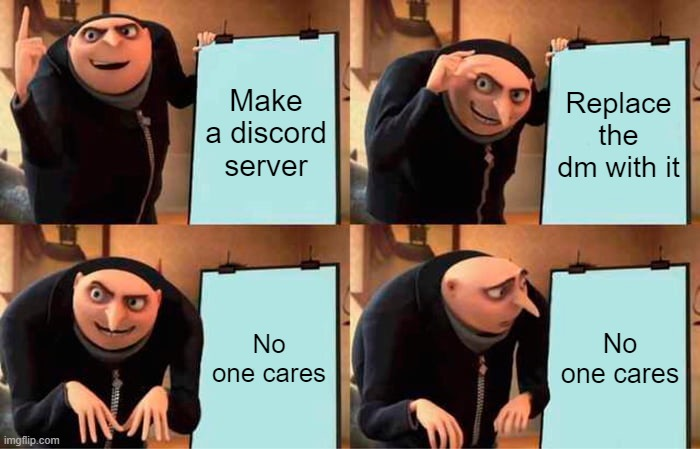 Oh well, back to the dm |  Make a discord server; Replace the dm with it; No one cares; No one cares | image tagged in memes,gru's plan | made w/ Imgflip meme maker