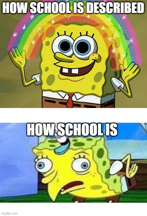 Imagination Spongebob |  HOW SCHOOL IS DESCRIBED; HOW SCHOOL IS | image tagged in memes,imagination spongebob | made w/ Imgflip meme maker