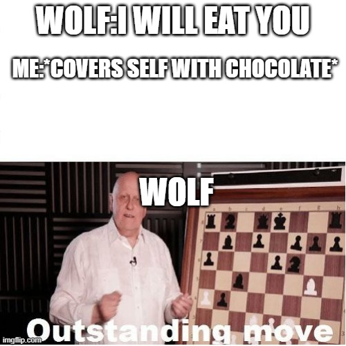 i will survive |  WOLF:I WILL EAT YOU; ME:*COVERS SELF WITH CHOCOLATE*; WOLF | image tagged in outstanding move | made w/ Imgflip meme maker